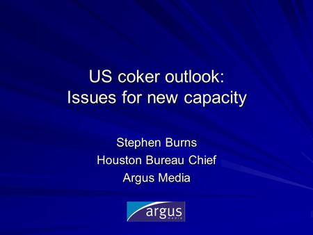 US coker outlook: Issues for new capacity Stephen Burns Houston Bureau Chief Argus Media.