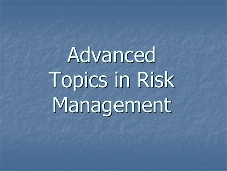 Advanced Topics in Risk Management. The following topics will be covered: (1) the changing scope of risk management (2) insurance market dynamics (3)