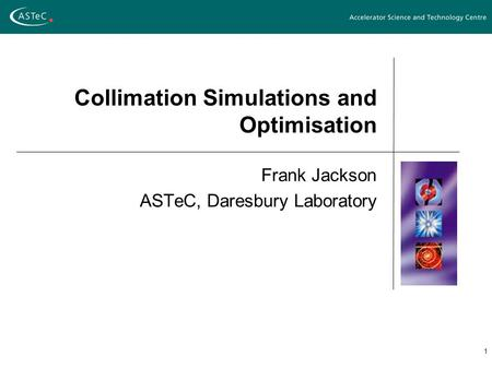 1 Collimation Simulations and Optimisation Frank Jackson ASTeC, Daresbury Laboratory.