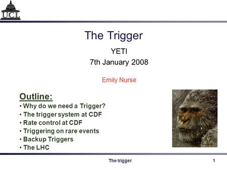 The trigger1 The Trigger YETI 7th January 2008 Emily Nurse Outline: Why do we need a Trigger? The trigger system at CDF Rate control at CDF Triggering.