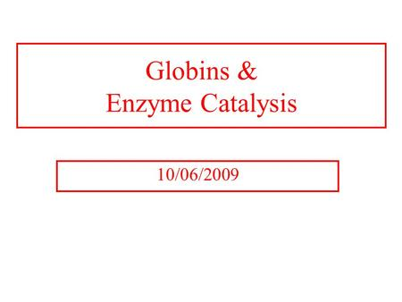 Globins & Enzyme Catalysis 10/06/2009. The Bohr Effect Higher pH i.e. lower [H + ] promotes tighter binding of oxygen to hemoglobin and Lower pH i.e.