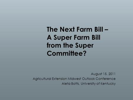 The Next Farm Bill – A Super Farm Bill from the Super Committee? August 15, 2011 Agricultural Extension Midwest Outlook Conference Aleta Botts, University.