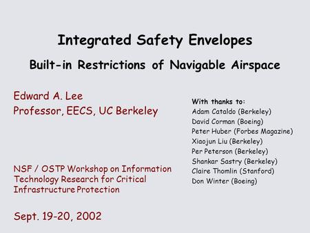 Integrated Safety Envelopes Built-in Restrictions of Navigable Airspace Edward A. Lee Professor, EECS, UC Berkeley NSF / OSTP Workshop on Information Technology.