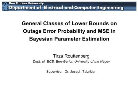 General Classes of Lower Bounds on Outage Error Probability and MSE in Bayesian Parameter Estimation Tirza Routtenberg Dept. of ECE, Ben-Gurion University.