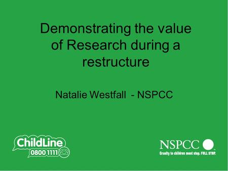 Demonstrating the value of Research during a restructure Natalie Westfall - NSPCC.