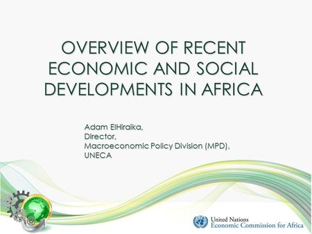 OVERVIEW OF RECENT ECONOMIC AND SOCIAL DEVELOPMENTS IN AFRICA Adam ElHiraika, Director, Macroeconomic Policy Division (MPD), UNECA.