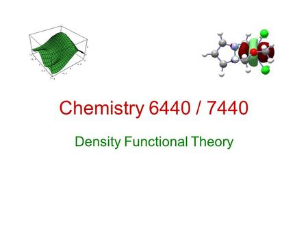 Chemistry 6440 / 7440 Density Functional Theory. Electronic Energy Components Total electronic energy can be partitioned E = E T + E NE +E J + E X +E.