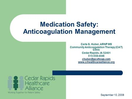 September 10, 2008 Medication Safety: Anticoagulation Management Carla S. Huber, ARNP MS Community Anticoagulation Therapy (CAT) Clinic Cedar Rapids, IA.
