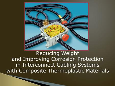Reducing Weight and Improving Corrosion Protection in Interconnect Cabling Systems with Composite Thermoplastic Materials.