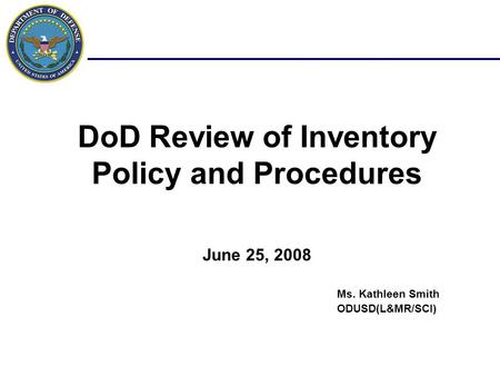 DoD Review of Inventory Policy and Procedures June 25, 2008 Ms. Kathleen Smith ODUSD(L&MR/SCI)