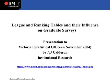 : Institutional Research Consultancy Unit League and Ranking Tables and their Influence on Graduate Surveys Presentation to Victorian Statistical Officers.