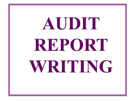 AUDIT REPORT WRITING The primary purpose of any writing, whether formal audit report or a brief memo is to communicate a message to a reader. Robert.