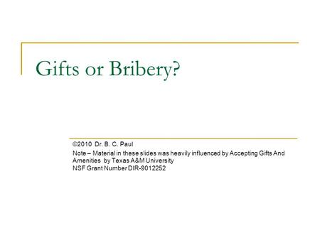 Gifts or Bribery? ©2010 Dr. B. C. Paul Note – Material in these slides was heavily influenced by Accepting Gifts And Amenities by Texas A&M University.