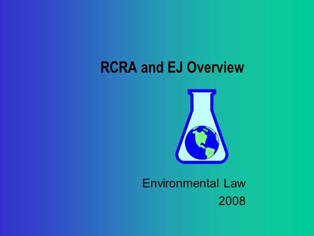 RCRA and EJ Overview Environmental Law 2008. RCRA Overview Brief chronology of RCRA: Mid-'70s--RCRA enacted; mainly solid waste management (trash and.