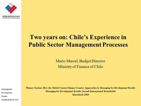 Managing for Development Results MARRAKECH 2004 Two years on: Chile's Experience in Public Sector Management Processes Mario Marcel, Budget Director Ministry.