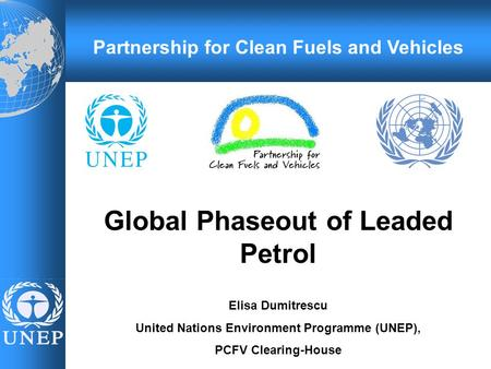 Global Phaseout of Leaded Petrol Elisa Dumitrescu United Nations Environment Programme (UNEP), PCFV Clearing-House Partnership for Clean Fuels and Vehicles.