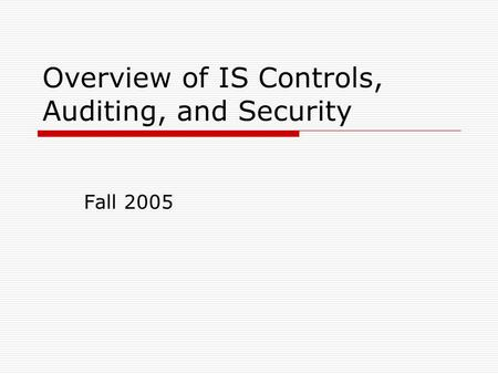 Overview of IS Controls, Auditing, and Security Fall 2005.