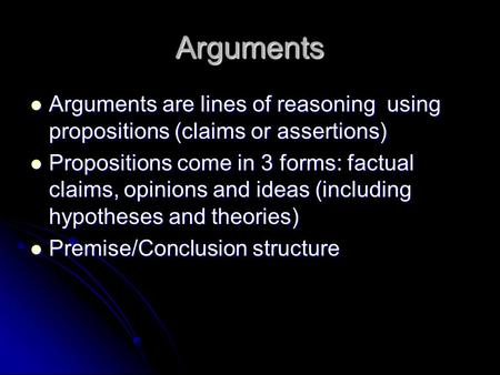 Arguments Arguments are lines of reasoning using propositions (claims or assertions) Arguments are lines of reasoning using propositions (claims or assertions)