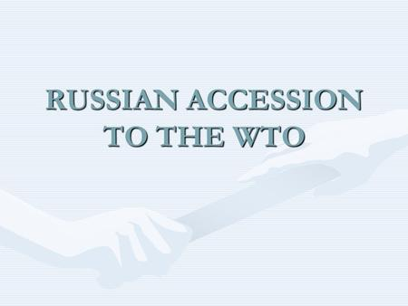 RUSSIAN ACCESSION TO THE WTO. GOALS:  Improvement of existing conditions for access of Russian products to foreign markets and provision of non- discriminatory.