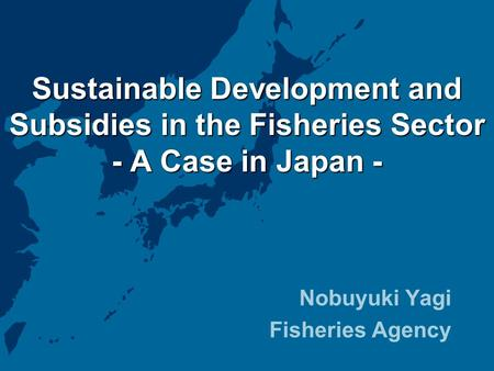 Sustainable Development and Subsidies in the Fisheries Sector - A Case in Japan - Nobuyuki Yagi Fisheries Agency.