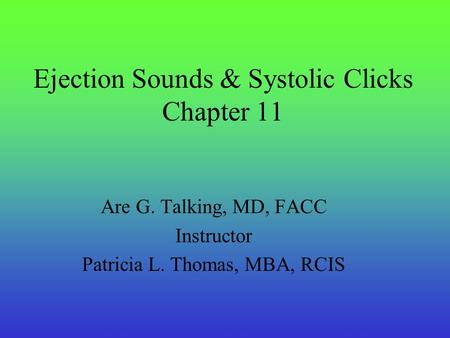 Ejection Sounds & Systolic Clicks Chapter 11 Are G. Talking, MD, FACC Instructor Patricia L. Thomas, MBA, RCIS.