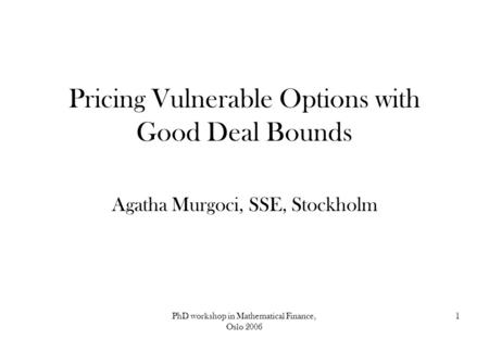 PhD workshop in Mathematical Finance, Oslo 2006 1 Pricing Vulnerable Options with Good Deal Bounds Agatha Murgoci, SSE, Stockholm.