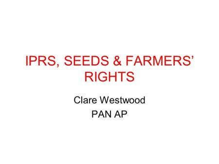 IPRS, SEEDS & FARMERS' RIGHTS Clare Westwood PAN AP.