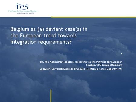 Belgium as (a) deviant case(s) in the European trend towards integration requirements?. Dr. Ilke Adam (Post-doctoral researcher at the Institute for European.