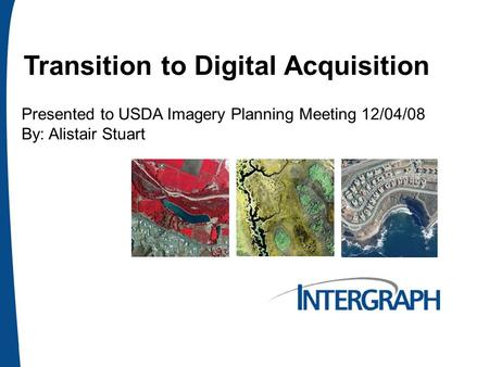 Transition to Digital Acquisition Presented to USDA Imagery Planning Meeting 12/04/08 By: Alistair Stuart.