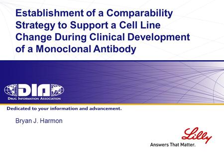 Establishment of a Comparability Strategy to Support a Cell Line Change During Clinical Development of a Monoclonal Antibody Bryan J. Harmon.