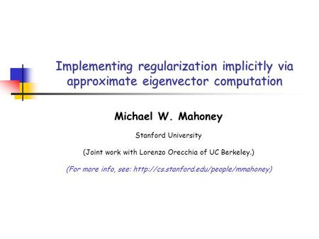 Implementing regularization implicitly via approximate eigenvector computation Michael W. Mahoney Stanford University (Joint work with Lorenzo Orecchia.