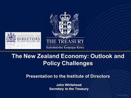 © The Treasury The New Zealand Economy: Outlook and Policy Challenges Presentation to the Institute of Directors John Whitehead Secretary to the Treasury.