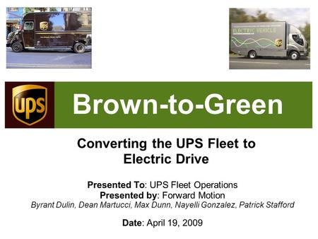Brown-to-Green Converting the UPS Fleet to Electric Drive Presented To: UPS Fleet Operations Presented by: Forward Motion Byrant Dulin, Dean Martucci,