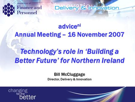 Advice ni Annual Meeting – 16 November 2007 Technology's role in 'Building a Better Future' for Northern Ireland Bill McCluggage Director, Delivery & Innovation.
