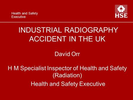 Health and Safety Executive INDUSTRIAL RADIOGRAPHY ACCIDENT IN THE UK David Orr H M Specialist Inspector of Health and Safety (Radiation) Health and Safety.