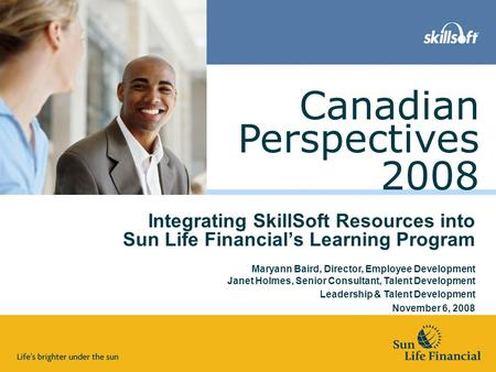 Perspectives 2008 Canadian Integrating SkillSoft Resources into Sun Life Financial's Learning Program Maryann Baird, Director, Employee Development Janet.