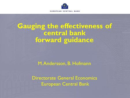 Gauging the effectiveness of central bank forward guidance M. Andersson, B. Hofmann Directorate General Economics European Central Bank.