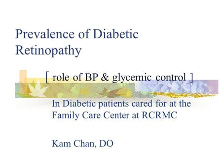 Prevalence of Diabetic Retinopathy In Diabetic patients cared for at the Family Care Center at RCRMC Kam Chan, DO [ role of BP & glycemic control ]