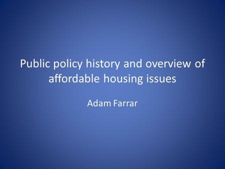 Public policy history and overview of affordable housing issues Adam Farrar.
