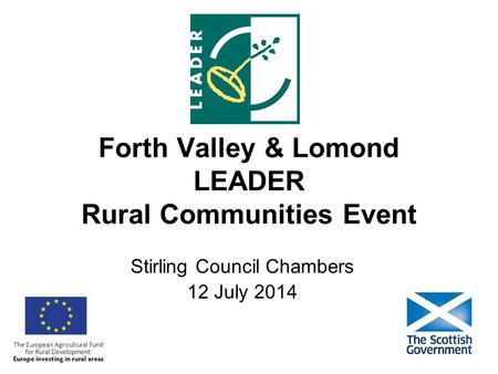 Forth Valley & Lomond LEADER Rural Communities Event Stirling Council Chambers 12 July 2014.