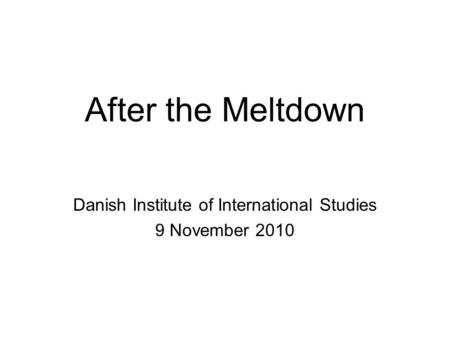 After the Meltdown Danish Institute of International Studies 9 November 2010.