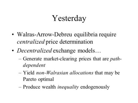 Yesterday Walras-Arrow-Debreu equilibria require centralized price determination Decentralized exchange models… –Generate market-clearing prices that are.