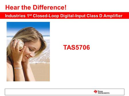 TAS5706 Hear the Difference! Industries 1 st Closed-Loop Digital-Input Class D Amplifier.