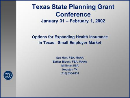Texas State Planning Grant Conference January 31 – February 1, 2002 Options for Expanding Health Insurance in Texas– Small Employer Market Sue Hart, FSA,