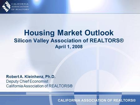 Housing Market Outlook Silicon Valley Association of REALTORS® April 1, 2008 Robert A. Kleinhenz, Ph.D. Deputy Chief Economist California Association of.