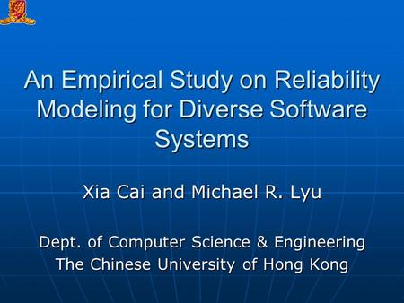 An Empirical Study on Reliability Modeling for Diverse Software Systems Xia Cai and Michael R. Lyu Dept. of Computer Science & Engineering The Chinese.