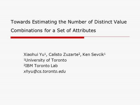 Towards Estimating the Number of Distinct Value Combinations for a Set of Attributes Xiaohui Yu 1, Calisto Zuzarte 2, Ken Sevcik 1 1 University of Toronto.