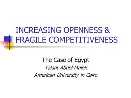 INCREASING OPENNESS & FRAGILE COMPETITIVENESS The Case of Egypt Talaat Abdel-Malek American University in Cairo.