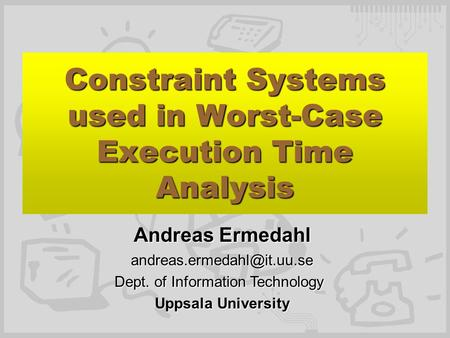 Constraint Systems used in Worst-Case Execution Time Analysis Andreas Ermedahl Dept. of Information Technology Uppsala University.
