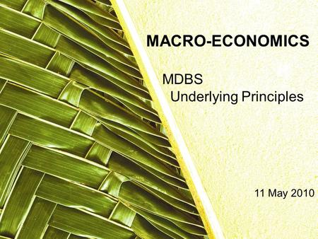 MDBS Underlying Principles MACRO-ECONOMICS 11 May 2010.